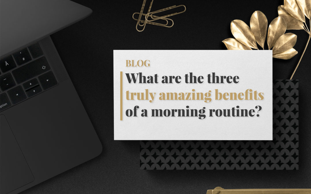 What are the three truly amazing benefits of a morning routine?